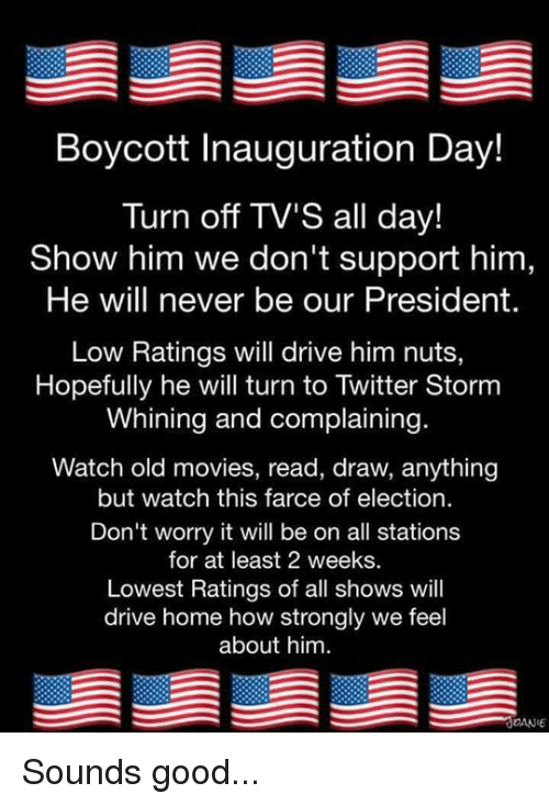 Memes, Drawings, and Drive: Boycott Inauguration Day!  Turn off TV's all day!  Show him we don't support him  He will never be our President.  Low Ratings will drive him nuts,  Hopefully he will turn to Twitter Storm  Whining and complaining  Watch old movies, read, draw, anything  but watch this farce of election  Don't worry it will be on all stations  for at least 2 weeks.  Lowest Ratings of all shows will  drive home how strongly we feel  about him  DANE Sounds good...