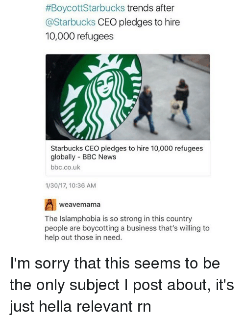 Memes, Starbucks, and Weave:  #Boycott Starbucks trends after  @Starbucks CEO pledges to hire  10,000 refugees  Starbucks CEO pledges to hire 10,000 refugees  globally BBC News  bbc.co.uk  1/30/17, 10:36 AM  weave mama  The Islamphobia is so strong in this country  people are boycotting a business that's willing to  help out those in need. I'm sorry that this seems to be the only subject I post about, it's just hella relevant rn