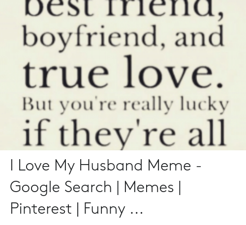 Funny, Google, and Love: boyfriend, and  true love.  But you're really lucky  if they're all I Love My Husband Meme - Google Search | Memes | Pinterest | Funny ...