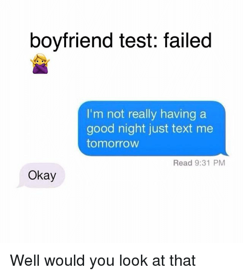 Memes, Good, and Okay: boyfriend test: failed  I'm not really having a  good night just text me  tomorrow  Read 9:31 PM  Okay Well would you look at that