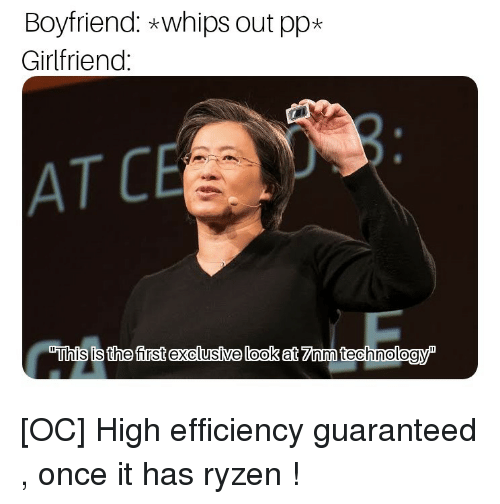 "Girlfriend, Boyfriend, and Once: Boyfriend: *whips out pp*  Girlfriend  AT C  ""This is the first exclusíve look at 7Znm technologyP [OC] High efficiency guaranteed , once it has ryzen !"
