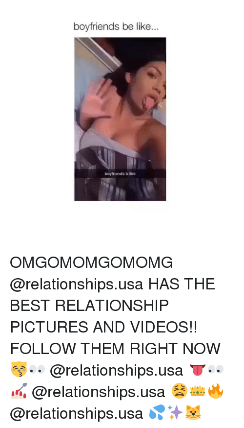 Be Like, Relationships, and Videos: boyfriends be like.  boyfriends b like OMGOMOMGOMOMG @relationships.usa HAS THE BEST RELATIONSHIP PICTURES AND VIDEOS!! FOLLOW THEM RIGHT NOW 😽👀 @relationships.usa 👅👀💅🏻 @relationships.usa 😫👑🔥 @relationships.usa 💦✨🐱