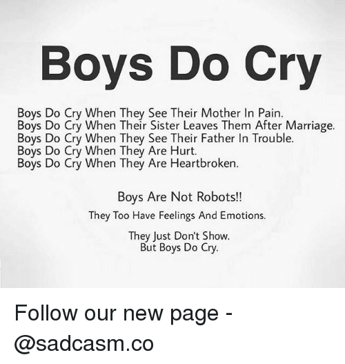 Marriage, Memes, and Pain: Boys Do Cry  Boys Do Cry When They See Their Mother In Pain.  Boys Do Cry When Their Sister Leaves Them After Marriage.  Boys Do Cry When They See Their Father In Trouble.  Boys Do Cry When They Are Hurt.  Boys Do Cry When They Are Heartbroken.  Boys Are Not Robots!  They Too Have Feelings And Emotions.  They Just Don't Show.  OW  But Boys Do Cry Follow our new page - @sadcasm.co