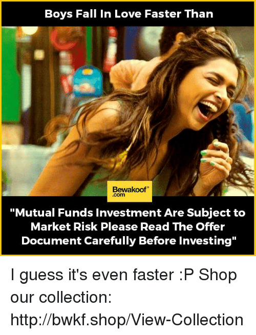 "Fall, Love, and Memes: Boys Fall In Love Faster Than  Bewakoof  Com  ""Mutual Funds Investment Are Subject to  Market Risk Please Read The Offer  Document Carefully Before Investing"" I guess it's even faster :P  Shop our collection: http://bwkf.shop/View-Collection"