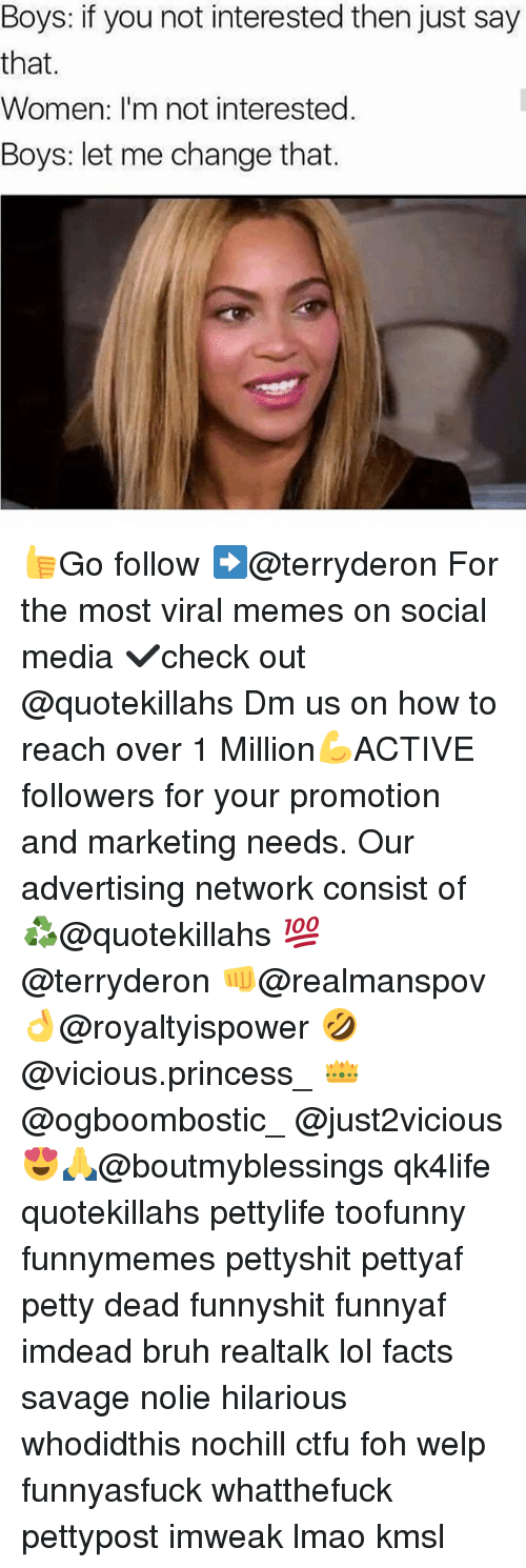 Bruh, Ctfu, and Facts: Boys: if you not interested then just say  that.  Women: I'm not interested  Boys: let me change that. 👍Go follow ➡@terryderon For the most viral memes on social media ✔check out @quotekillahs Dm us on how to reach over 1 Million💪ACTIVE followers for your promotion and marketing needs. Our advertising network consist of ♻@quotekillahs 💯@terryderon 👊@realmanspov 👌@royaltyispower 🤣@vicious.princess_ 👑@ogboombostic_ @just2vicious😍🙏@boutmyblessings qk4life quotekillahs pettylife toofunny funnymemes pettyshit pettyaf petty dead funnyshit funnyaf imdead bruh realtalk lol facts savage nolie hilarious whodidthis nochill ctfu foh welp funnyasfuck whatthefuck pettypost imweak lmao kmsl