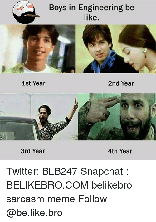 Be Like, Meme, and Memes: Boys in Engineering be  like.  1st Year  2nd Year  3rd Year  4th Year Twitter: BLB247 Snapchat : BELIKEBRO.COM belikebro sarcasm meme Follow @be.like.bro
