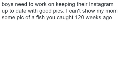 Instagram, Work, and Date: boys need to work on keeping their Instagram  up to date with good pics. I can't show my mom  some pic of a fish you caught 120 weeks ago