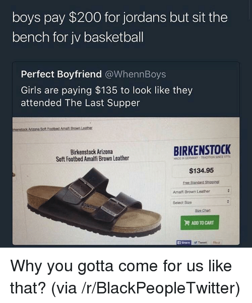 Bailey Jay, Basketball, and Blackpeopletwitter: boys pay $200 for jordans but sit the  bench for jv basketball  Perfect Boyfriend @WhennBoys  Girls are paying $135 to look like they  attended The Last Supper  Birkenstock Arizona  Soft Footbed Amalfi Brown Leather  BIRKENSTOCK  MADE IN GERMANY TRACIION SINCE 177  $134.95  Amailfi Brown Leather  Select Size  Size Chat  ADD TO CART  1 Share <p>Why you gotta come for us like that? (via /r/BlackPeopleTwitter)</p>