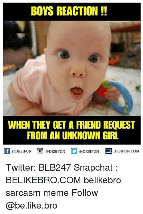 Be Like, Meme, and Memes: BOYS REACTION!!  WHEN THEY GET A FRIEND REQUEST  FROM AN UNKNOWN GIRL  KI@DESIFUN 1可@DESIFUN @DESIFUN-DESIFUN.COM Twitter: BLB247 Snapchat : BELIKEBRO.COM belikebro sarcasm meme Follow @be.like.bro