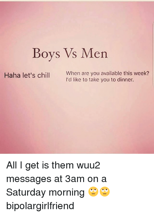 Chill, Memes, and Haha: Boys Vs Men  When are you available this week?  I'd like to take you to dinner.  Haha let's chill All I get is them wuu2 messages at 3am on a Saturday morning 🙄🙄 bipolargirlfriend