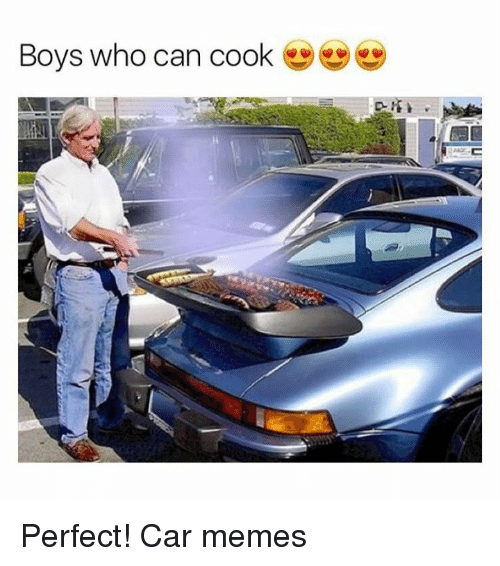 Boys Who Can Cook Perfect Car Memes Cars Meme On Me Me