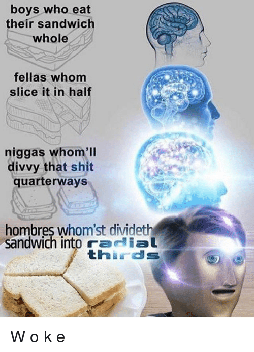 Memes, Shit, and Boys: boys who eat  their sandwich  whole  fellas whom  slice it in half  niggas whom'll  divvy that shit  quarterways  hombres whom'st dividet  sandwich into ram lal  thirds W o k e