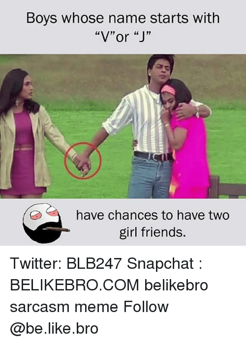 """Be Like, Friends, and Meme: Boys whose name starts with  """"V""""or """"J'""""  have chances to have two  girl friends. Twitter: BLB247 Snapchat : BELIKEBRO.COM belikebro sarcasm meme Follow @be.like.bro"""