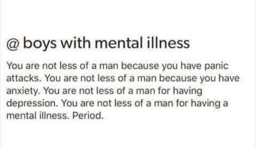 Period, Anxiety, and Depression: @ boys with mental illness  You are not less of a man because you have panic  attacks. You are not less of a man because you have  anxiety. You are not less of a man for having  depression. You are not less of a man for having a  mental illness. Period.