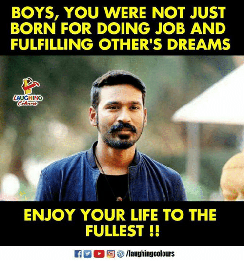 Life, Dreams, and Indianpeoplefacebook: BOYS, YOU WERE NOT JUST  BORN FOR DOING JOB AND  FULFILLING OTHER'S DREAMS  AUGHING  ENJOY YOUR LIFE TO THE  FULLEST  0回69 /laughingcolours