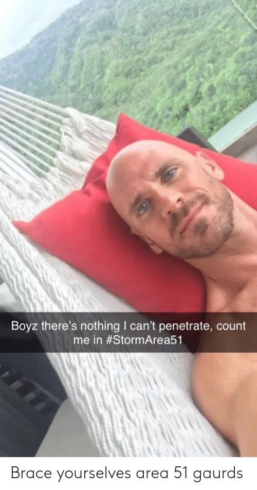 https://pics.me.me/boyz-theres-nothing-i-cant-penetrate-me-in-stormarea51-brace-60503150.png