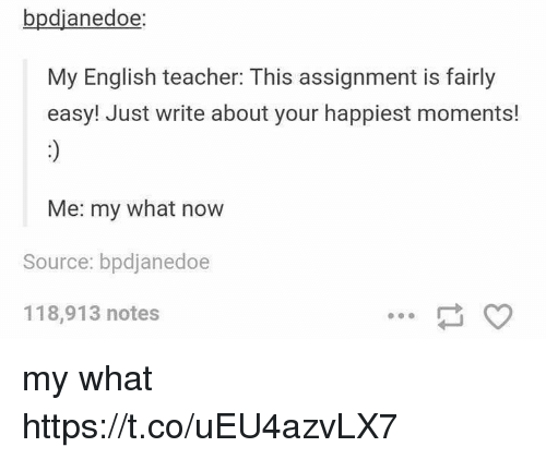 Teacher, English, and Source: bpdjanedoe:  My English teacher: This assignment is fairly  easy! Just write about your happiest moments!  Me: my what now  Source: bpdjanedoe  118,913 notes my what https://t.co/uEU4azvLX7