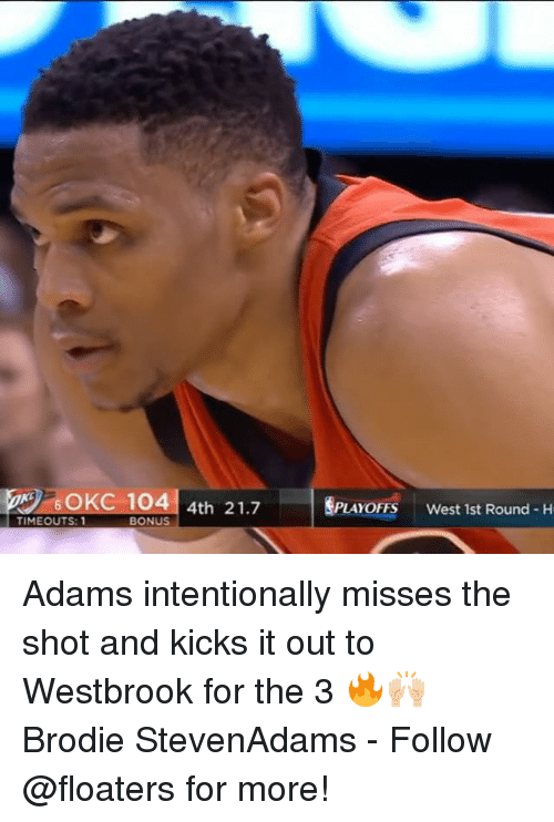 Memes, 🤖, and Following: br/ 60KC 1041 4th 21.7  PLAYOFFS  west 1st Round-H  TIMEOUTS: 1  BONUS Adams intentionally misses the shot and kicks it out to Westbrook for the 3 🔥🙌🏼 Brodie StevenAdams - Follow @floaters for more!