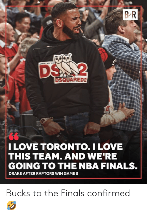 Drake, Finals, and Love: BR  DS 2  DSQUARED2  I LOVE TORONTO.I LOVE  THIS TEAM. AND WE RE  GOING TO THE NBA FINALS.  DRAKE AFTER RAPTORS WIN GAME Bucks to the Finals confirmed 🤣