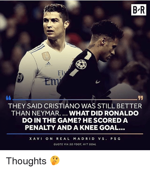 Memes, Neymar, and Real Madrid: BR  Fl  THEY SAID CRISTIANO WAS STILL BETTER  THAN NEYMAR.... WHAT DID RONALDO  DO IN THE GAME? HE SCORED A  PENALTY AND A KNEE GOAL...  XAVI ON REAL MADRID VS P SG  QUOTE VIA SO FOOT, HIT GOAL Thoughts 🤔