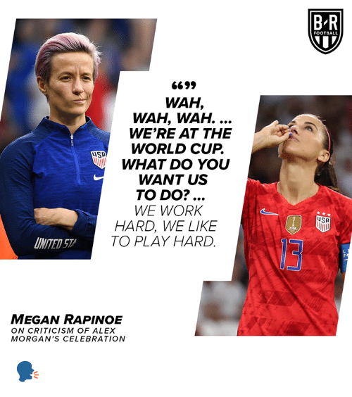 Fifa, Football, and Megan: BR  FOOTBALL  6699  WAH,  WAH, WAH. ...  WE'RE AT THE  WORLD CUP.  WHAT DO YOU  WANT US  TO DO?...  WE WORK  HARD, WE LIKE  TO PLAY HARD  SA  FIFA  INITED 57  MEGAN RAPINOE  ON CRITICISM OF ALEX  MORGAN'S CEL EBRATION 🗣