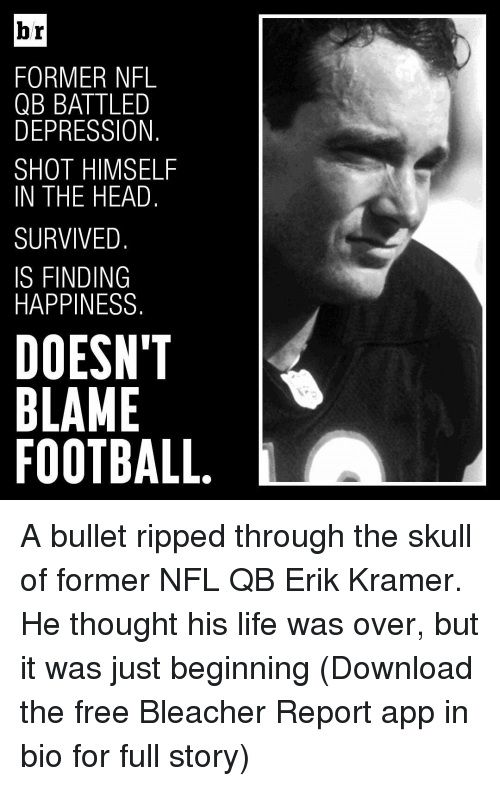 Head, Life, and Nfl: br  FORMER NFL  QBBATTLED  DEPRESSION  SHOT HIMSELF  IN THE HEAD  SURVIVED  IS FINDING  HAPPINESS  DOESNT  BLAME  FOOTBALL A bullet ripped through the skull of former NFL QB Erik Kramer. He thought his life was over, but it was just beginning (Download the free Bleacher Report app in bio for full story)