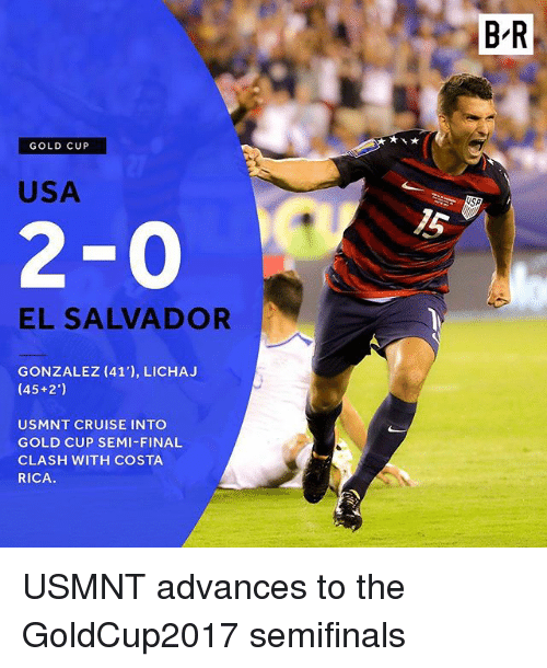 Finals, Sports, and Costa Rica: BR  GOLD CUP  USA  15  2-0  EL SALVADOR  GONZALEZ (41'), LICHA.J  (45+2')  USMNT CRUISE INTO  GOLD CUP SEMI-FINAL  CLASH WITH COSTA  RICA. USMNT advances to the GoldCup2017 semifinals