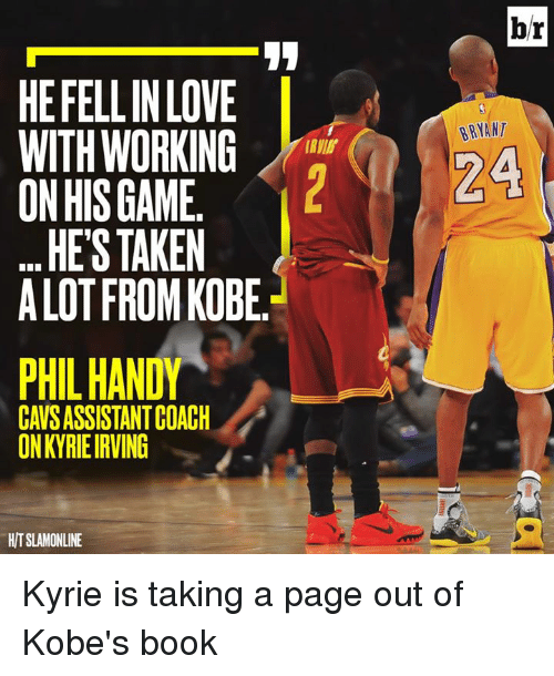 Cavs, Kyrie Irving, and Love: br  HEFELLIN LOVE  BRYANT  ON HIS GAME.  HE'S TAKEN  A LOT FROM KOBE  PHIL HANDY  CAVS ASSISTANT COACH  ON KYRIE IRVING  H/T SLAMONLINE Kyrie is taking a page out of Kobe's book