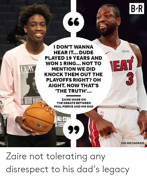 Dad, Dude, and Instagram: B'R  I DON'T WANNA  HEAR IT... DUDE  PLAYED 19 YEARS AND  WON 1 RING... NOT TO  MENTION WE DID  KNOCK THEM OUT THE  PLAYOFFS RIGHT? OH  AIGHT. NOW THAT'S  trate  ID  THE TRUTH'.  ZAIRE WADE ON  THE DEBATE BETWEEN  PAUL PIERCE AND HIS DAD  叔  VIA INSTAGRAM Zaire not tolerating any disrespect to his dad's legacy