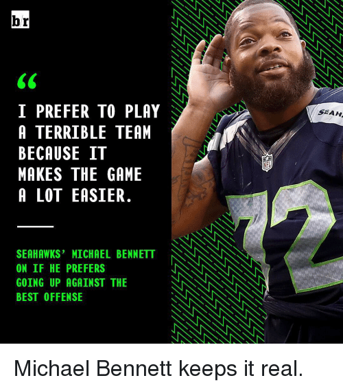 Michael Bennett, Sports, and The Game: br  I PREFER TO PLAY  A TERRIBLE TEAM  BECAUSE IT  MAKES THE GAME  A LOT EASIER.  SEAHAWKS' MICHAEL BENNETT NNNNNNN  ON IF HE PREFERS  GOING UP AGAINST THE  BEST OFFENSE  SEAH Michael Bennett keeps it real.