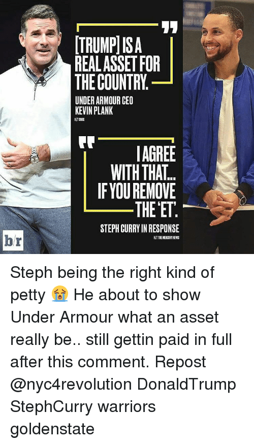 Memes, Steph Curry, and Under Armour: br  ITRUMPISA  REAL ASSET FOR  THE COUNTRY  UNDER ARMOUR CEO  KEVIN PLANK  AGREE  WITH THAT.  IF YOU REMOVE  THE ET  STEPH CURRY INRESPONSE  HITTHEKERDURTNEWS Steph being the right kind of petty 😭 He about to show Under Armour what an asset really be.. still gettin paid in full after this comment. Repost @nyc4revolution DonaldTrump StephCurry warriors goldenstate