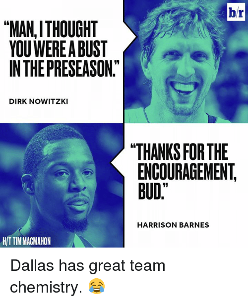"Dirk Nowitzki, Dallas, and Thought: br  ""MAN, THOUGHT  YOU WEREABUST  INTHEPRESEASON""  DIRK NOWITZKI  THANKS FOR THE  ENCOURAGEMENT  BUD""  HARRISON BARNES  HIT TIMMACMAHON Dallas has great team chemistry. 😂"