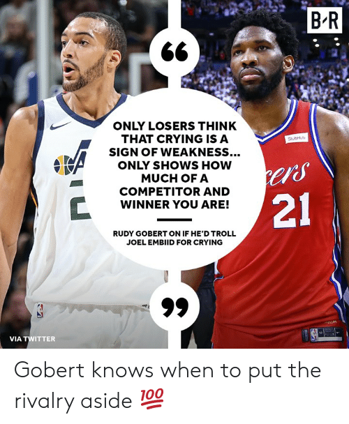 "Crying, Troll, and Twitter: BR  ONLY LOSERS THINK  THAT CRYING ISA  SIGN OF WEAKNESS...  ONLY SHOWS HOW  MUCH OFA  COMPETITOR AND  WINNER YOU ARE!  StubHub  ""S  21  RUDY GOBERT ON IF HE'D TROLL  JOEL EMBIID FOR CRYING  VIA TWITTER Gobert knows when to put the rivalry aside 💯"