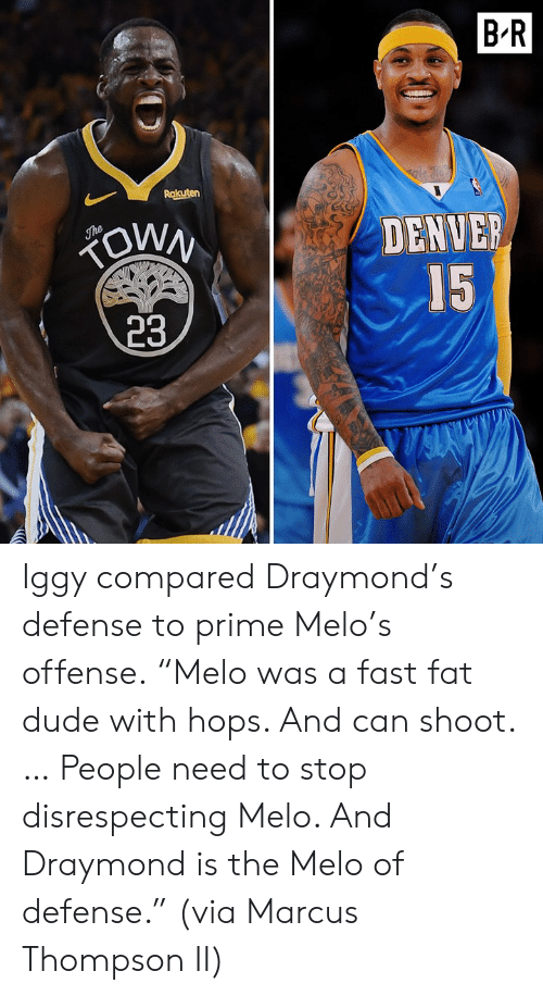 "Dude, Denver, and Iggy: B'R  Rakuten  DENVER  IS  23 Iggy compared Draymond's defense to prime Melo's offense.  ""Melo was a fast fat dude with hops. And can shoot. … People need to stop disrespecting Melo. And Draymond is the Melo of defense.""  (via Marcus Thompson II)"