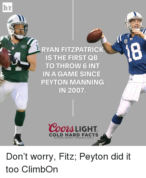 Beer, Facts, and Peyton Manning: br  RYAN FITZPATRICK  IS THE FIRST QB  TO THROW 6 INT  IN A GAME SINCE  PEYTON MANNING  IN 2007.  Coors LIGHT  COLD HARD FACTS  GREAT BEER GREAT RESPONSIBILITY coORs BREWING Co., GOLDEN, CO Don't worry, Fitz; Peyton did it too ClimbOn