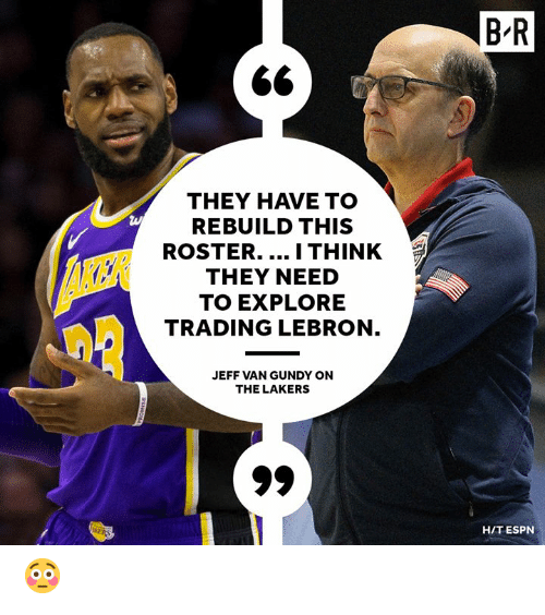 Espn, Los Angeles Lakers, and Lebron: B'R  THEY HAVE TO  REBUILD THIS  ROSTER. I THINK  THEY NEED  TO EXPLORE  TRADING LEBRON  JEFF VAN GUNDY ON  THE LAKERS  HIT ESPN 😳