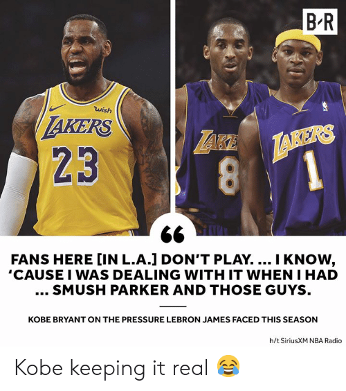 Kobe Bryant, LeBron James, and Nba: B'R  wish  AKERS  23  1  FANS HERE [IN L.A.] DON'T PLAY.... I KNOW,  'CAUSE I WAS DEALING WITH IT WHEN I HAD  SMUSH PARKER AND THOSE GUYS  KOBE BRYANT ON THE PRESSURE LEBRON JAMES FACED THIS SEASON  h/t SiriusXM NBA Radio Kobe keeping it real 😂