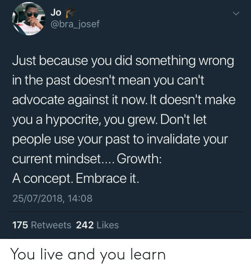 Hypocrite, Live, and Mean: @bra_josef  Just because you did something wrong  in the past doesn't mean you can't  advocate against it now. It doesn't make  you a hypocrite, you grew. Don't let  people use your past to invalidate your  current mindset.... Growth  A concept. Embrace it  25/07/2018, 14:08  175 Retweets 242 Likes You live and you learn