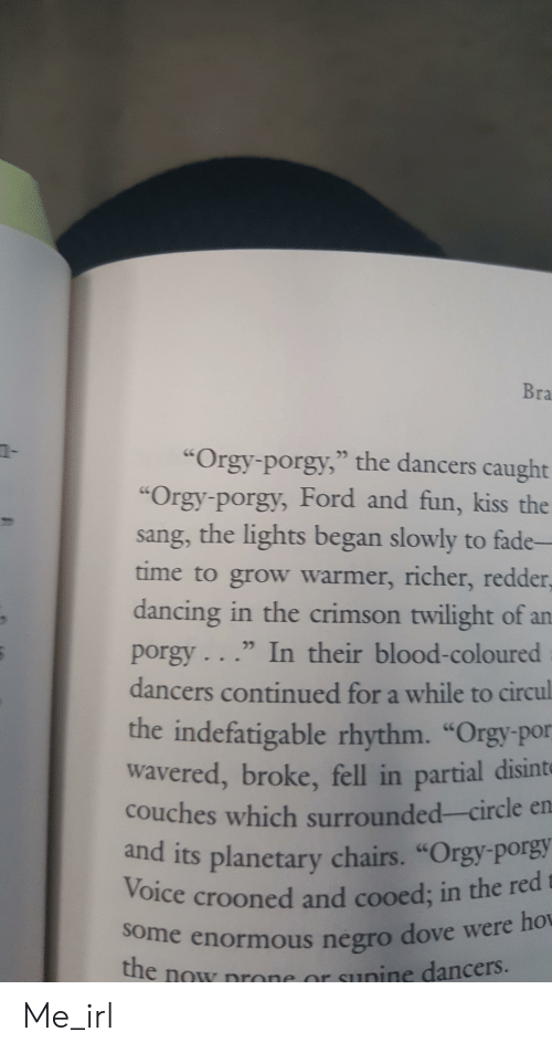 "Dancing, Dove, and Orgy: Bra  ""Orgy-porgy,"" the dancers caught  ""Orgy-porgy, Ford and fun, kiss the  sang, the lights began slowly to fade-  time to grow warmer, richer, redder  dancing in the crimson twilight of an  porgy . . ."" In their blood-coloured  dancers continued for a while to circul  the indefatigable rhythm. ""Orgy por  wavered, broke, fell in partial disinte  couches which surrounded-circle en  and its planetary chairs. ""Orgy porgy  Voice crooned and cooed; in the red  e enormous negro dove were ho  the now nrone or sunine dancers Me_irl"