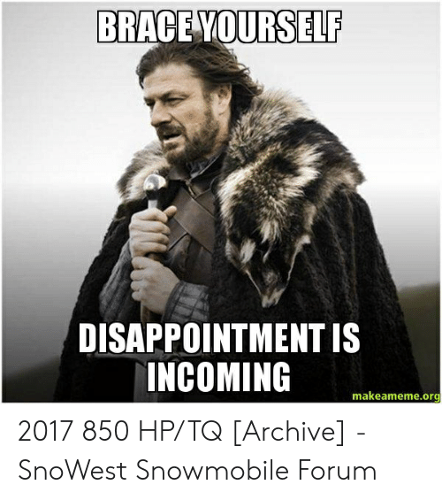 Brace Yourself, Org, and Ski Doo: BRACE YOURSELF  DISAPPOINTMENT IS  INCOMING  makeameme.org 2017 850 HP/TQ [Archive] - SnoWest Snowmobile Forum
