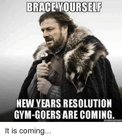 BRACE YOURSELF NEW YEARS RESOLUTION GYM-GOERS ARE COMING