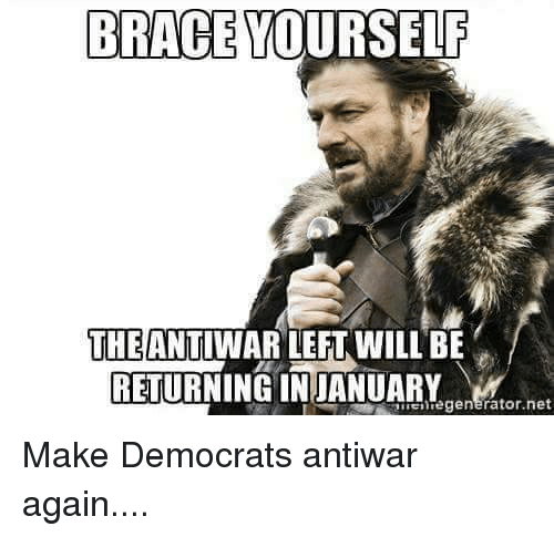 Brace yourself the antiwar left will be regen make democrats antiwar memes braces and brace yourself brace yourself the antiwar left will be regen solutioingenieria Gallery