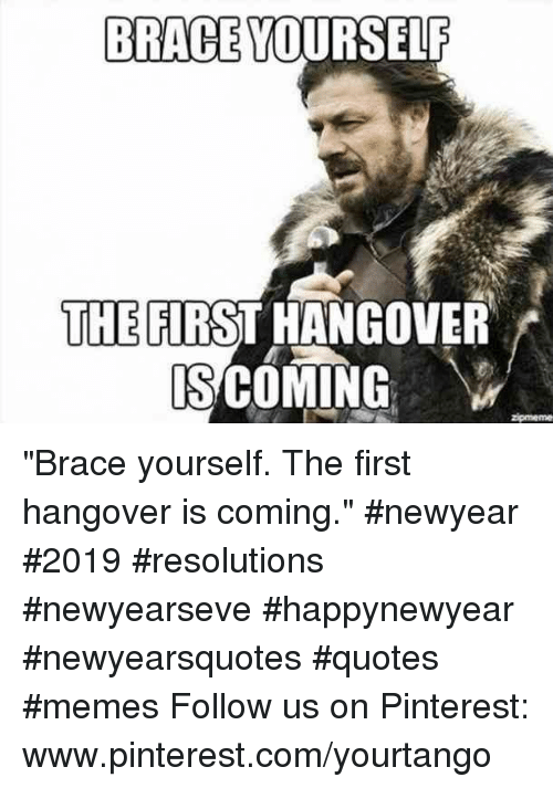 "Memes, Pinterest, and Hangover: BRACE YOURSELF  THE FIRST HANGOVER  S COMING ""Brace yourself. The first hangover is coming."" #newyear #2019 #resolutions #newyearseve #happynewyear #newyearsquotes #quotes #memes Follow us on Pinterest: www.pinterest.com/yourtango"
