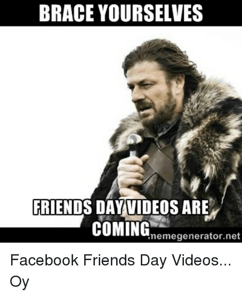 Facebook Friends And Funny Brace Yourselves Friends Day Videos Are Coming Nemegenerator