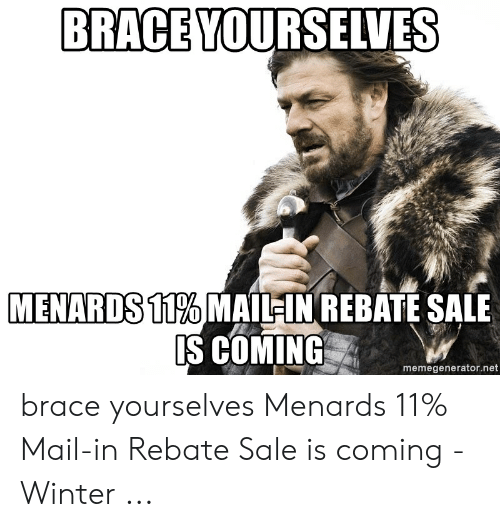 BRACE YOURSELVES MENARDS11% MAIL IN REBATE SALE IS COMING