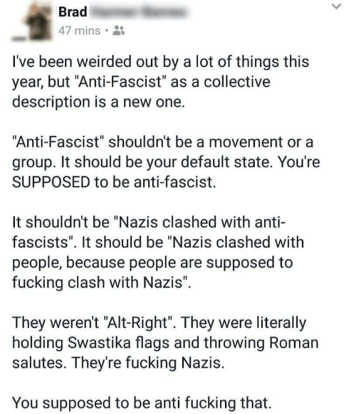 """Fucking, Collective, and Roman: Brad  47 mins.  I've been weirded out by a lot of things this  year, but """"Anti-Fascist"""" as a collective  description is a new one.  Anti-Fascist"""" shouldn't be a movement or a  group. It should be your default state. You're  SUPPOSED to be anti-fascist.  It shouldn't be """"Nazis clashed with anti-  fascists"""". It should be """"Nazis clashed with  people, because people are supposed to  fucking clash with Nazis"""".  They weren't """"Alt-Right"""". They were literally  holding Swastika flags and throwing Roman  salutes. They're fucking Nazis.  You supposed to be anti fucking that."""