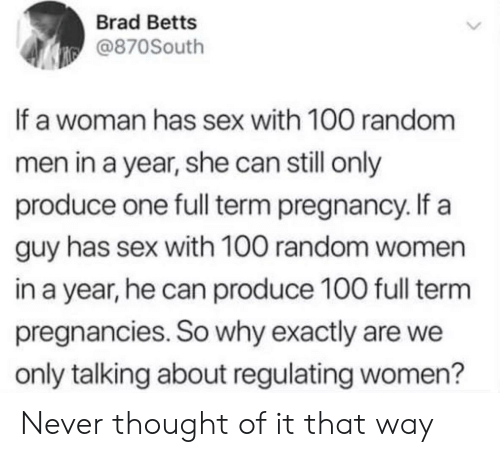 Sex, Pregnancy, and Women: Brad Betts  @870South  If a woman has sex with 100 random  men in a year, she can still only  produce one full term pregnancy. If a  guy has sex with 100 random women  in a year, he can produce 100 full term  pregnancies. So why exactly are we  only talking about regulating women? Never thought of it that way
