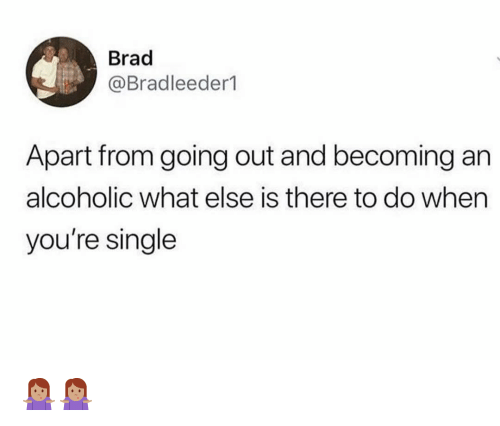 Memes, Alcoholic, and Single: Brad  Bradleeder1  Apart from going out and becoming an  alcoholic what else is there to do when  you're single 🤷🏽♀️🤷🏽♀️