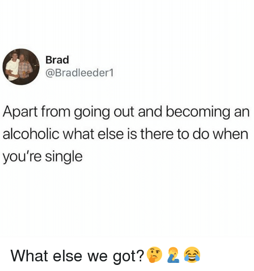 Alcoholic, Hood, and Single: Brad  @Bradleeder1  Apart from going out and becoming an  alcoholic what else is there to do when  you're single What else we got?🤔🤦‍♂️😂