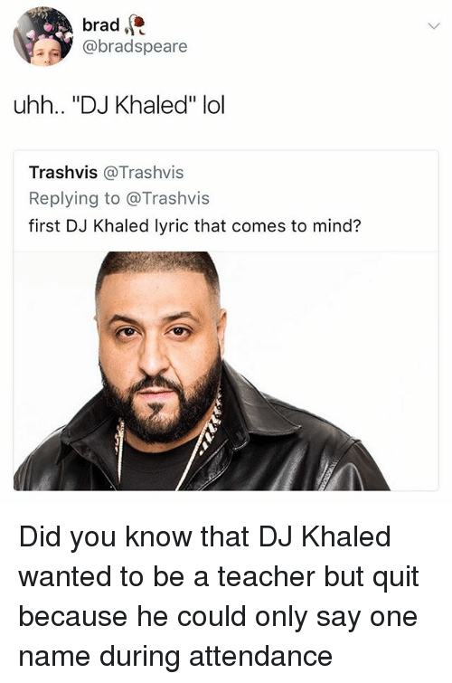 "DJ Khaled, Lol, and Teacher: brad  @bradspeare  uhh.. ""DJ Khaled"" lol  Trashvis @Trashvis  Replying to @Trashvis  first DJ Khaled lyric that comes to mind? Did you know that DJ Khaled wanted to be a teacher but quit because he could only say one name during attendance"
